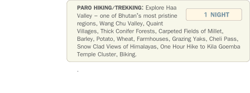 PARO HIKING/TREKKING: Explore Haa Valley – one of Bhutan's most pristine regions, Wang Chu Valley, Quaint Villages, Thick Conifer Forests, Carpeted Fields of Millet, Barley, Potato, Wheat, Farmhouses, Grazing Yaks, Cheli Pass, Snow Clad Views of Himalayas, One Hour Hike to Kila Goemba  Temple Cluster, Biking.  .   1 NIGHT