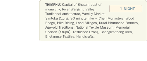 THIMPHU: Capital of Bhutan, seat of monarchy, River Wangchu Valley, Traditional Architecture, Weekly Market,  Simtoka Dzong, 90 minute hike – Cheri Monastery, Wood Bridge, Bike Riding, Local Villages, Rural Bhutanese Farmers, Age-old Traditions, National Textile Museum, Memorial Chorten (Stupa), Tashichoe Dzong, Changlimithang Area, Bhutanese Textiles, Handicrafts.                 .   1 NIGHT
