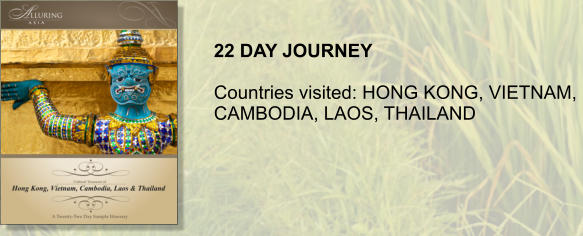 22 DAY JOURNEY  Countries visited: HONG KONG, VIETNAM,  CAMBODIA, LAOS, THAILAND