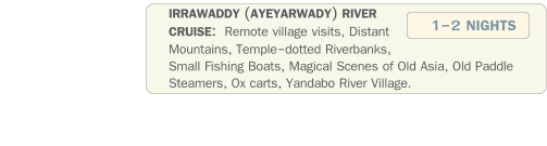 IRRAWADDY (AYEYARWADY) RIVER  CRUISE:  Remote village visits, Distant Mountains, Temple-dotted Riverbanks, Small Fishing Boats, Magical Scenes of Old Asia, Old Paddle Steamers, Ox carts, Yandabo River Village.  1-2 NIGHTS