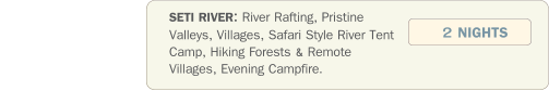 SETI RIVER: River Rafting, Pristine Valleys, Villages, Safari Style River Tent Camp, Hiking Forests & Remote Villages, Evening Campfire.    2 NIGHTS